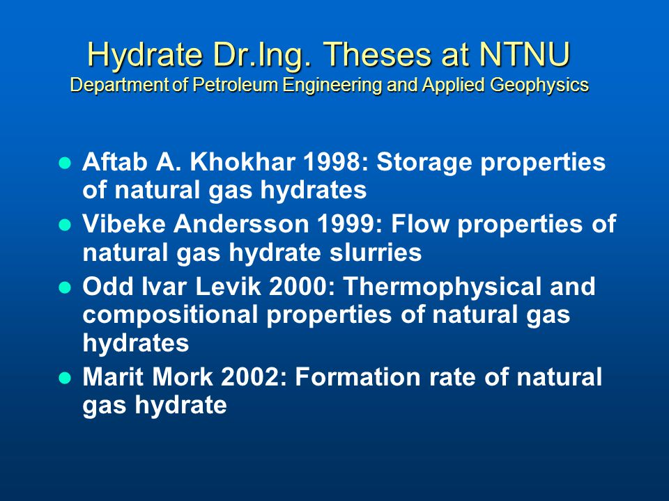 Hydrate Dr.Ing. Theses at NTNU Department of Petroleum Engineering and Applied Geophysics Aftab A. Khokhar 1998: Storage properties of natural gas hyd
