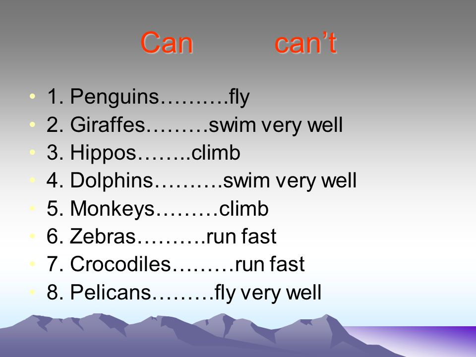 Can can't 1. Penguins……….fly 2. Giraffes………swim very well 3. Hippos……..climb 4. Dolphins……….swim very well 5. Monkeys………climb 6. Zebras……….run fast 7.