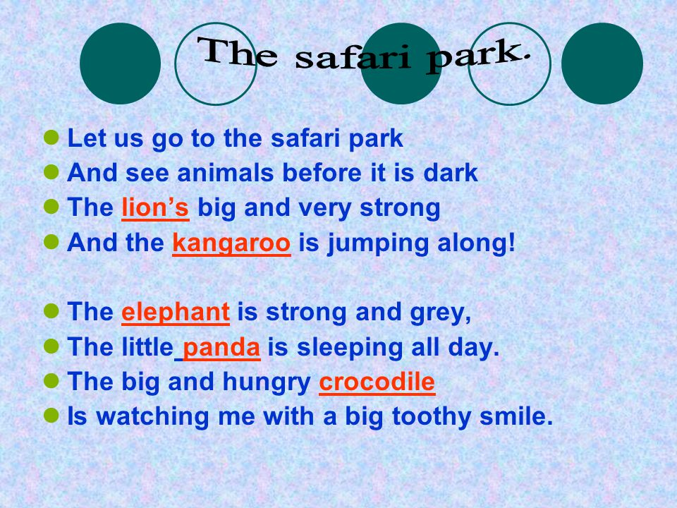 Let us go to the safari park And see animals before it is dark The lion's big and very strong And the kangaroo is jumping along! The elephant is stron