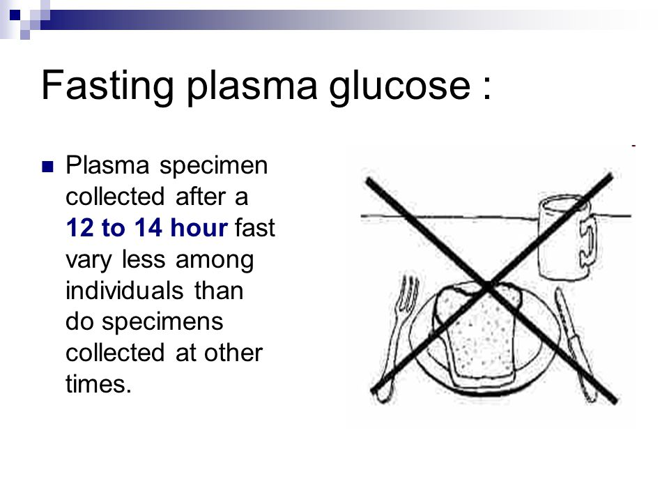 Fasting plasma glucose : Plasma specimen collected after a 12 to 14 hour fast vary less among individuals than do specimens collected at other times.