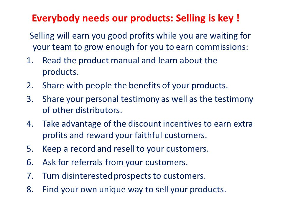 Everybody needs our products: Selling is key ! Selling will earn you good profits while you are waiting for your team to grow enough for you to earn c
