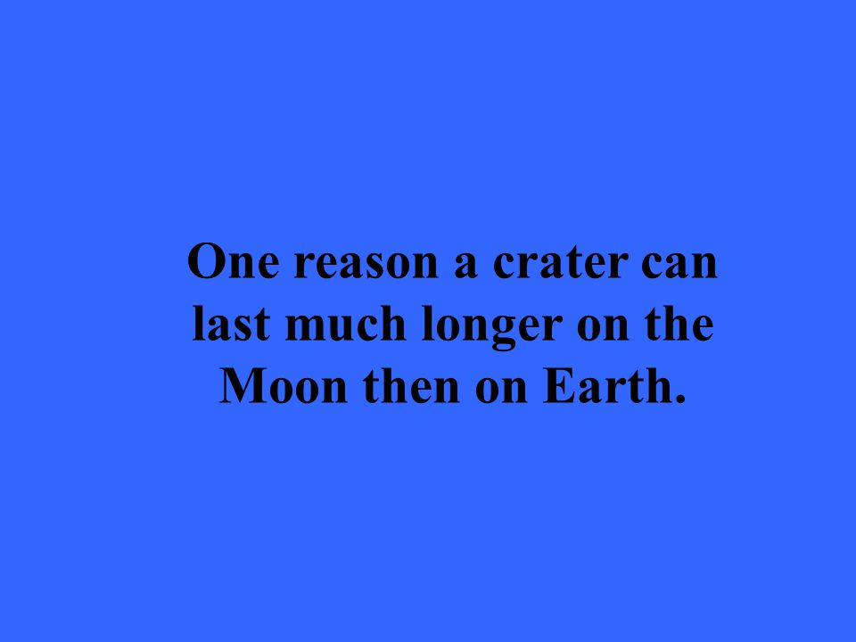 One reason a crater can last much longer on the Moon then on Earth.