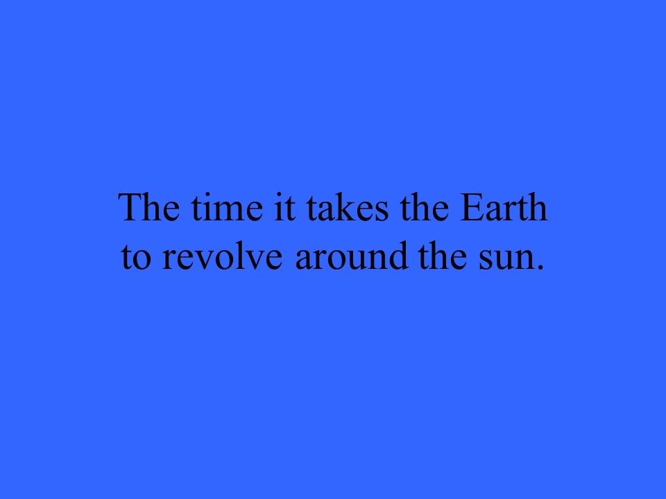 The time it takes the Earth to revolve around the sun.