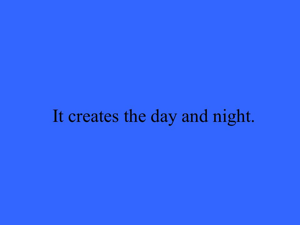 It creates the day and night.