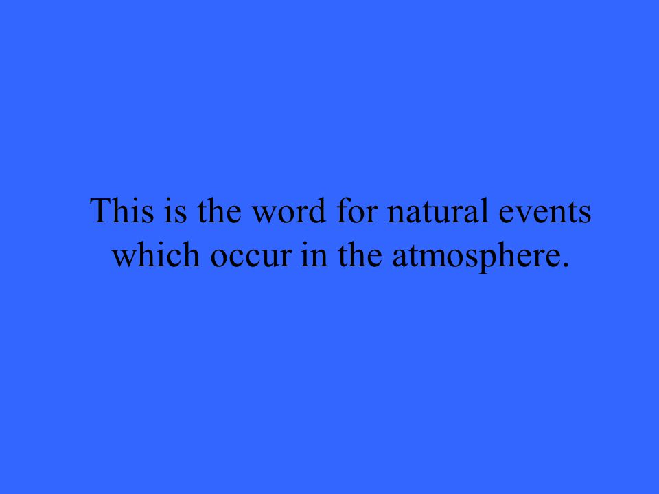 This is the word for natural events which occur in the atmosphere.