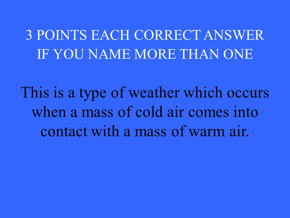 3 POINTS EACH CORRECT ANSWER IF YOU NAME MORE THAN ONE This is a type of weather which occurs when a mass of cold air comes into contact with a mass of warm air.