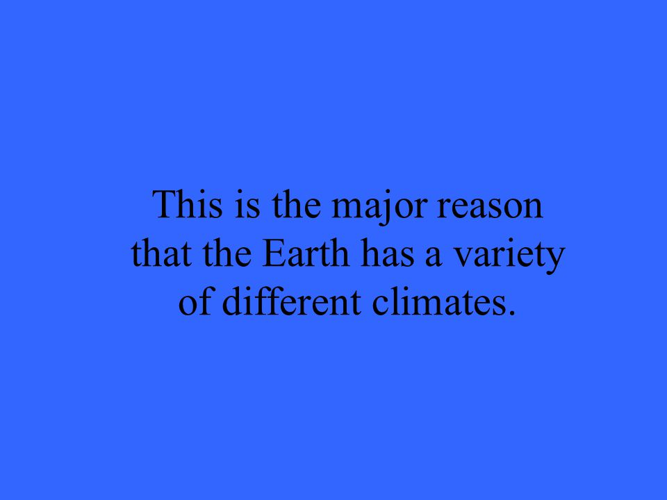 This is the major reason that the Earth has a variety of different climates.