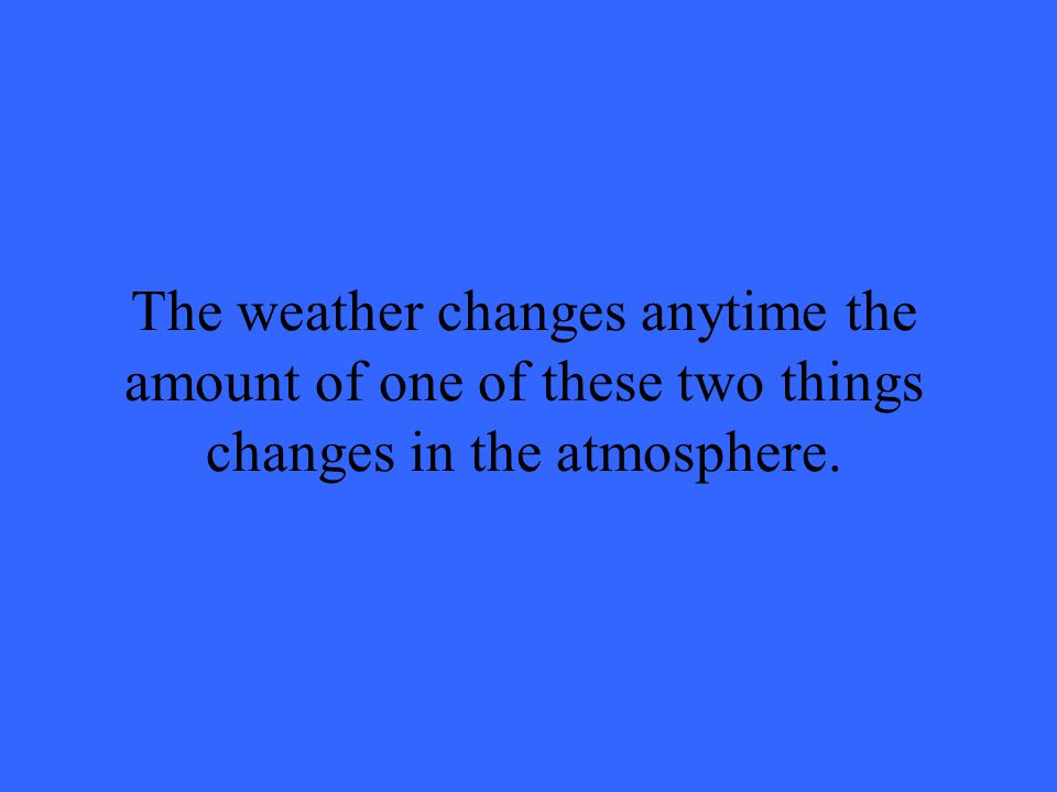The weather changes anytime the amount of one of these two things changes in the atmosphere.