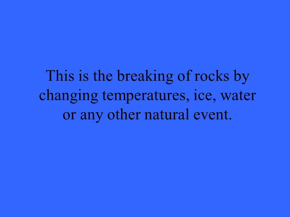 This is the breaking of rocks by changing temperatures, ice, water or any other natural event.