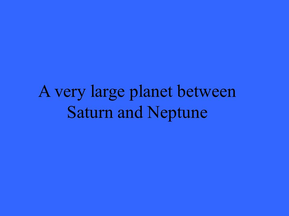 A very large planet between Saturn and Neptune