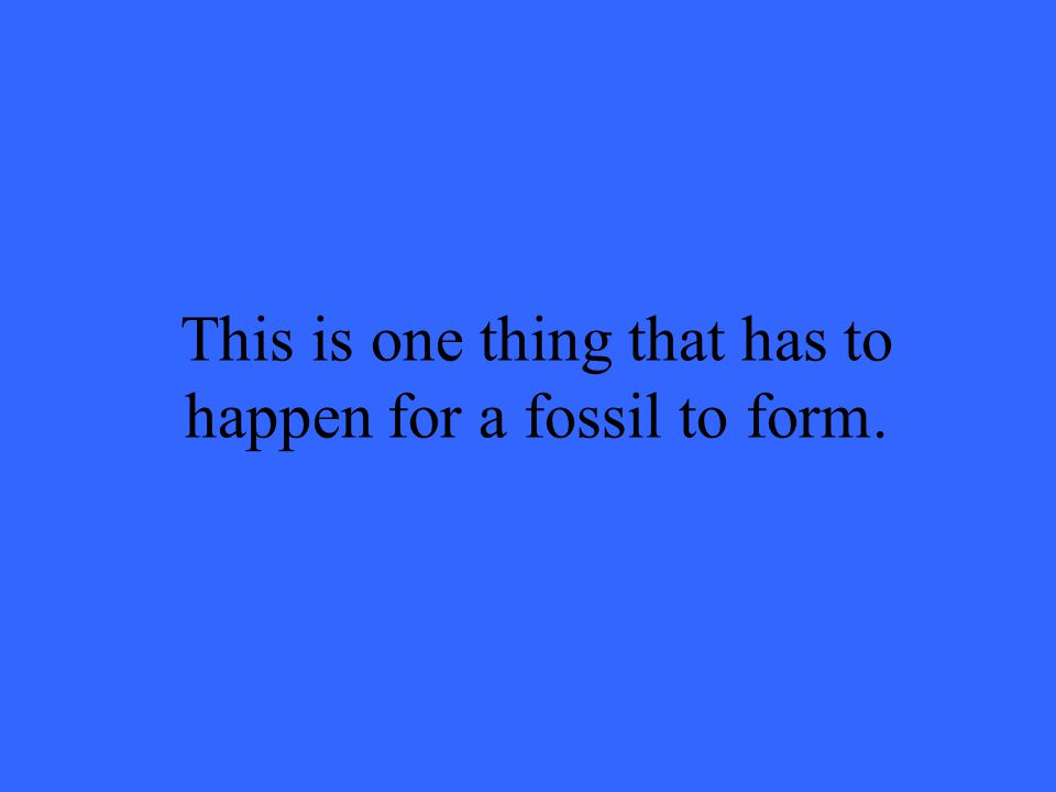 This is one thing that has to happen for a fossil to form.