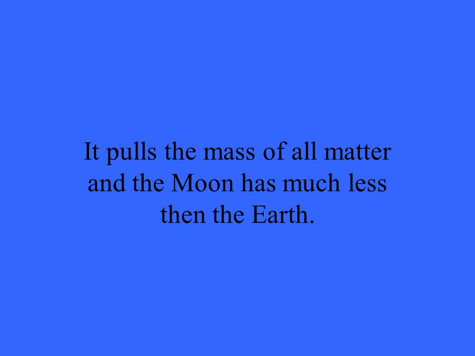 It pulls the mass of all matter and the Moon has much less then the Earth.