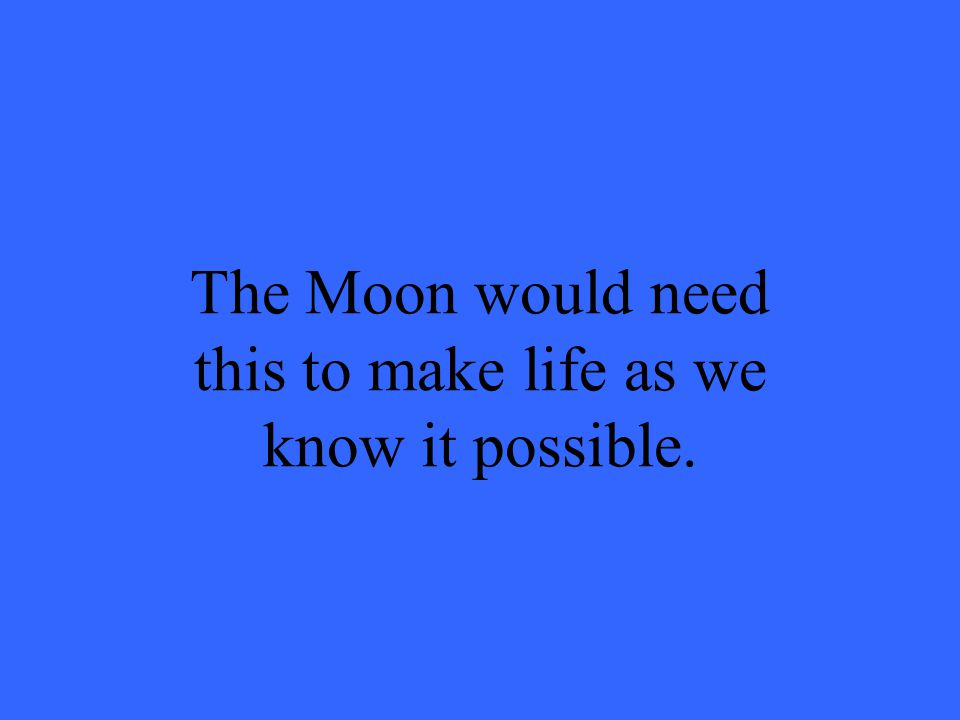 The Moon would need this to make life as we know it possible.