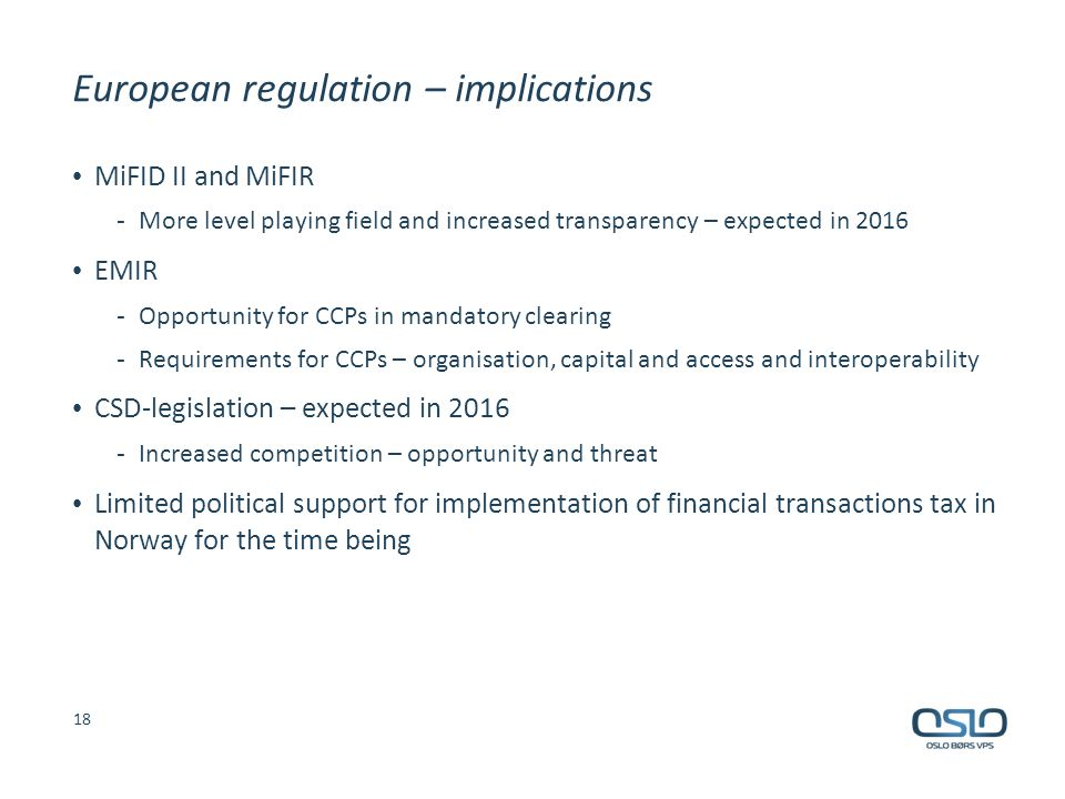 European regulation – implications MiFID II and MiFIR - More level playing field and increased transparency – expected in 2016 EMIR - Opportunity for