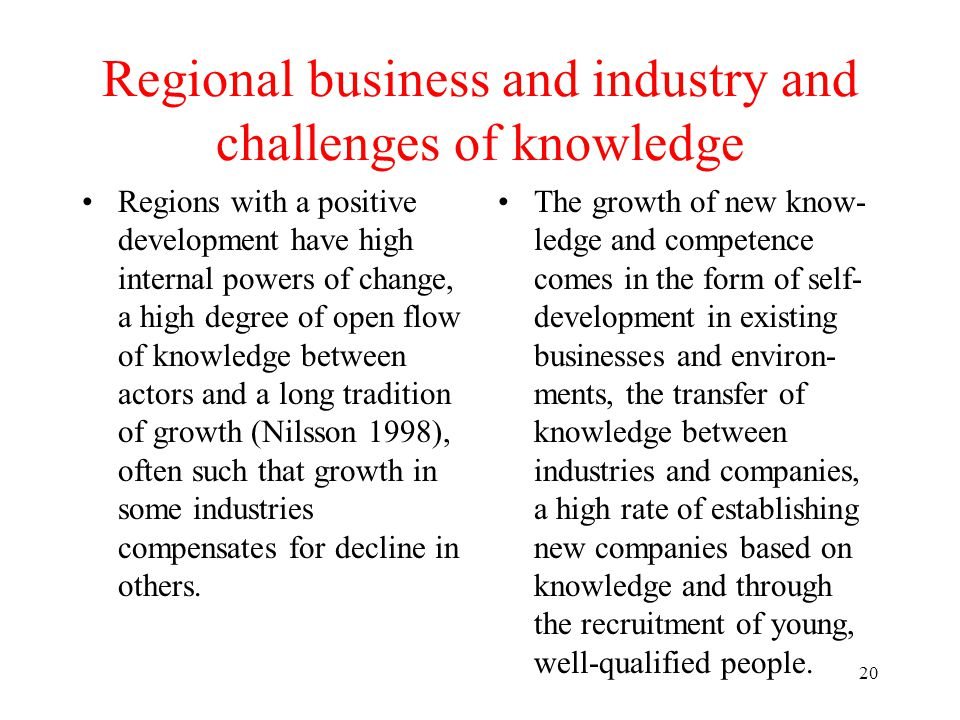 20 Regional business and industry and challenges of knowledge Regions with a positive development have high internal powers of change, a high degree of open flow of knowledge between actors and a long tradition of growth (Nilsson 1998), often such that growth in some industries compensates for decline in others.