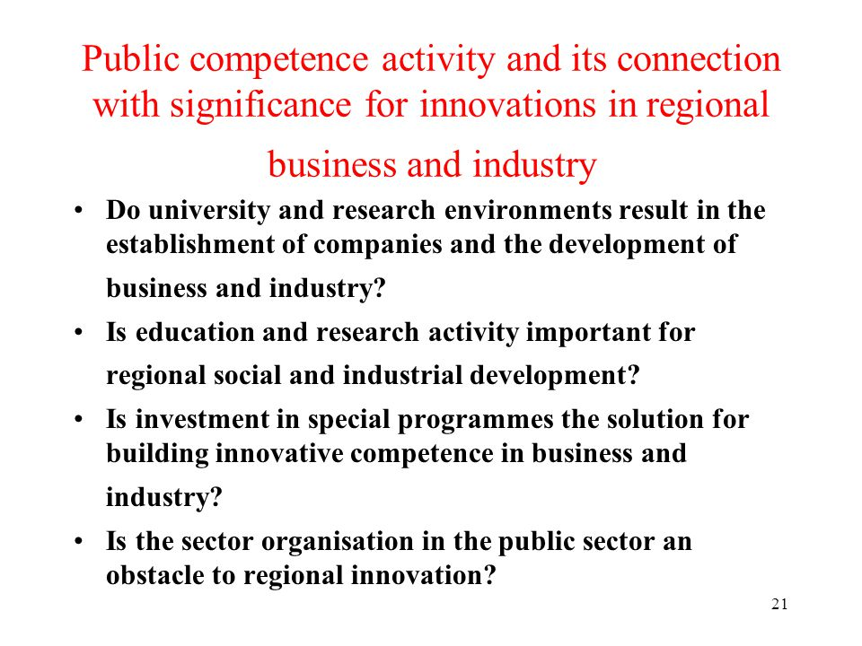 21 Public competence activity and its connection with significance for innovations in regional business and industry Do university and research environments result in the establishment of companies and the development of business and industry.