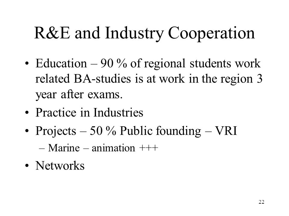 R&E and Industry Cooperation Education – 90 % of regional students work related BA-studies is at work in the region 3 year after exams.