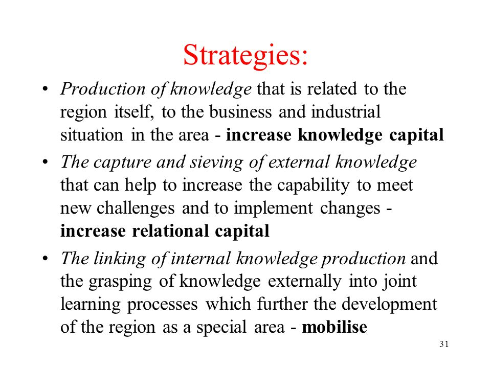 31 Strategies: Production of knowledge that is related to the region itself, to the business and industrial situation in the area - increase knowledge capital The capture and sieving of external knowledge that can help to increase the capability to meet new challenges and to implement changes - increase relational capital The linking of internal knowledge production and the grasping of knowledge externally into joint learning processes which further the development of the region as a special area - mobilise
