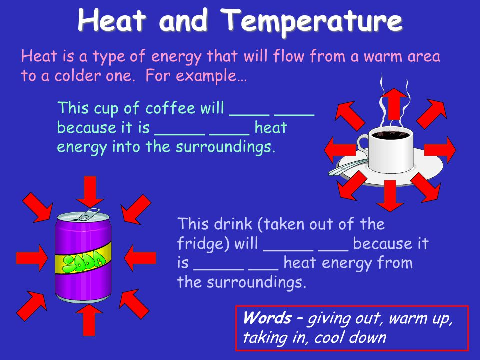 Heat energy How much heat energy an object has depends on its temperature AND how much of it there is… The sparkler is at a higher temperature than the bath, but the bath is MUCH heavier, so it has more heat energy.