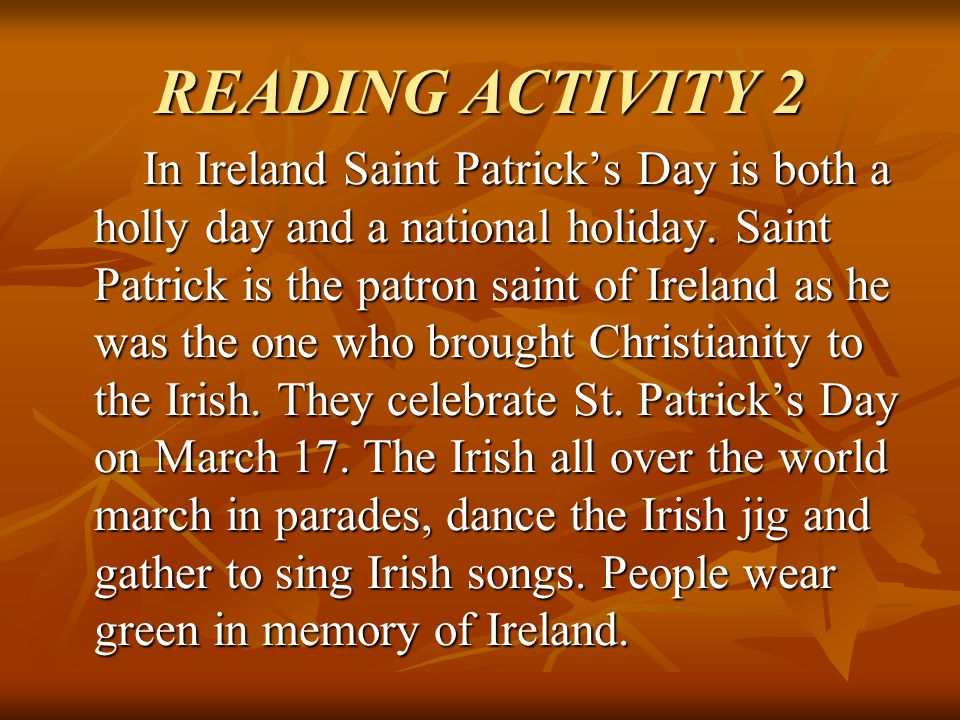 READING ACTIVITY 2 In Ireland Saint Patrick's Day is both a holly day and a national holiday. Saint Patrick is the patron saint of Ireland as he was t
