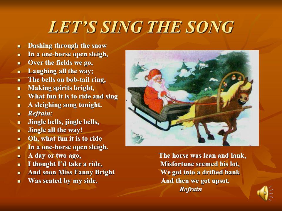 LET'S SING THE SONG Dashing through the snow Dashing through the snow In a one-horse open sleigh, In a one-horse open sleigh, Over the fields we go, O