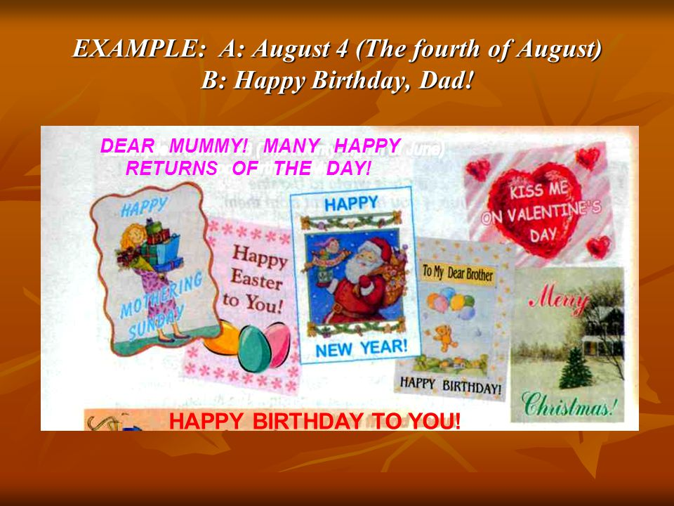 EXAMPLE: A: August 4 (The fourth of August) B: Happy Birthday, Dad! DEAR MUMMY! MANY HAPPY RETURNS OF THE DAY! HAPPY BIRTHDAY TO YOU!