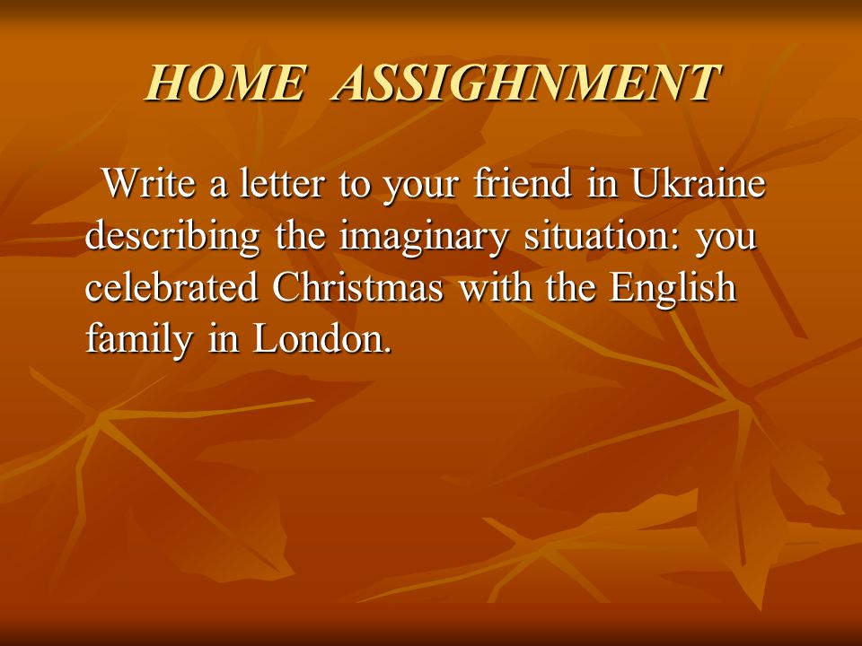 HOME ASSIGHNMENT Write a letter to your friend in Ukraine describing the imaginary situation: you celebrated Christmas with the English family in Lond
