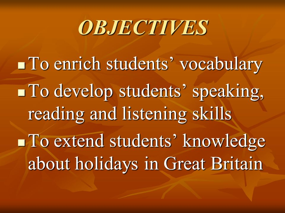 OBJECTIVES To enrich students' vocabulary To enrich students' vocabulary To develop students' speaking, reading and listening skills To develop studen