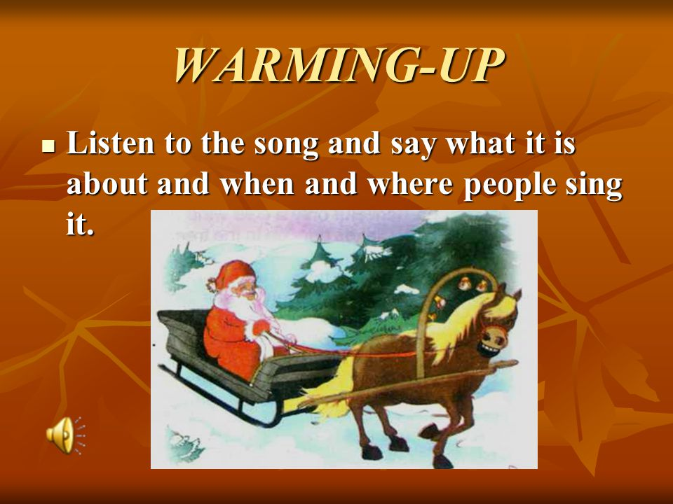 WARMING-UP Listen to the song and say what it is about and when and where people sing it. Listen to the song and say what it is about and when and whe