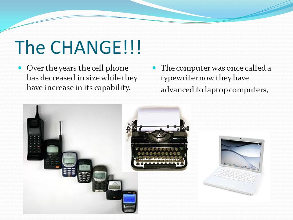 The CHANGE!!! Over the years the cell phone has decreased in size while they have increase in its capability. The computer was once called a typewrite