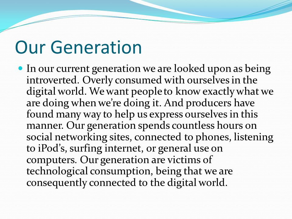 Our Generation In our current generation we are looked upon as being introverted.