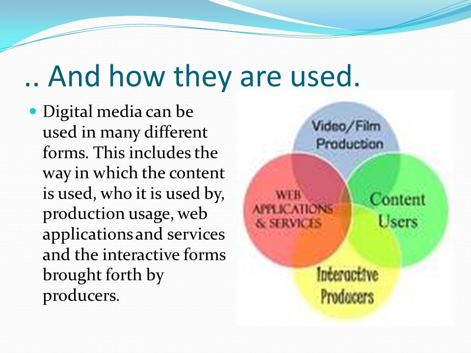 .. And how they are used. Digital media can be used in many different forms. This includes the way in which the content is used, who it is used by, pr