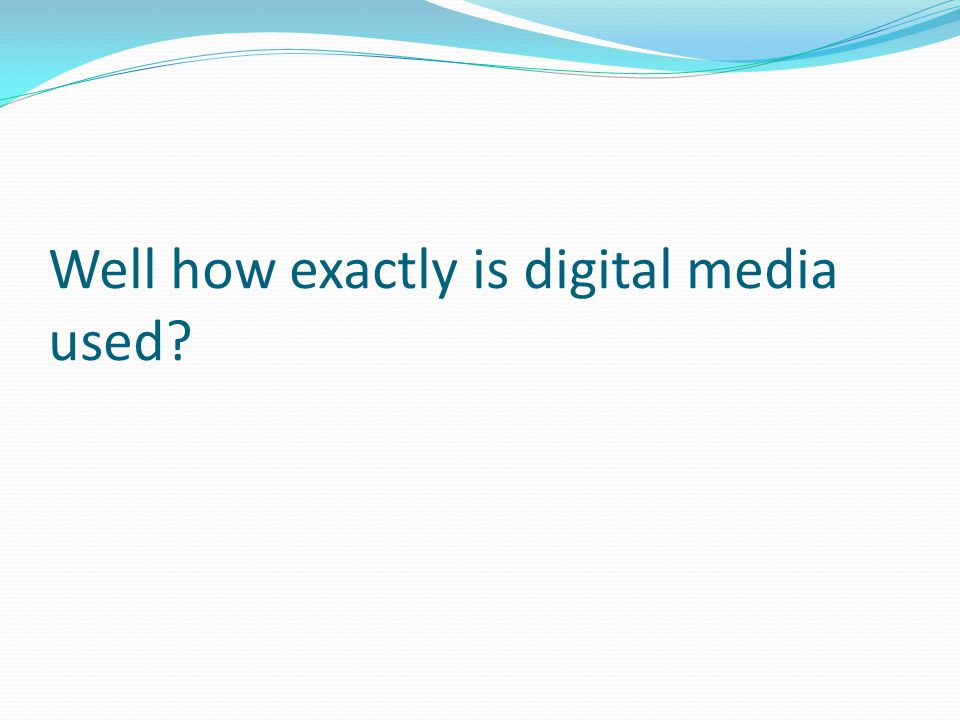 Well how exactly is digital media used?