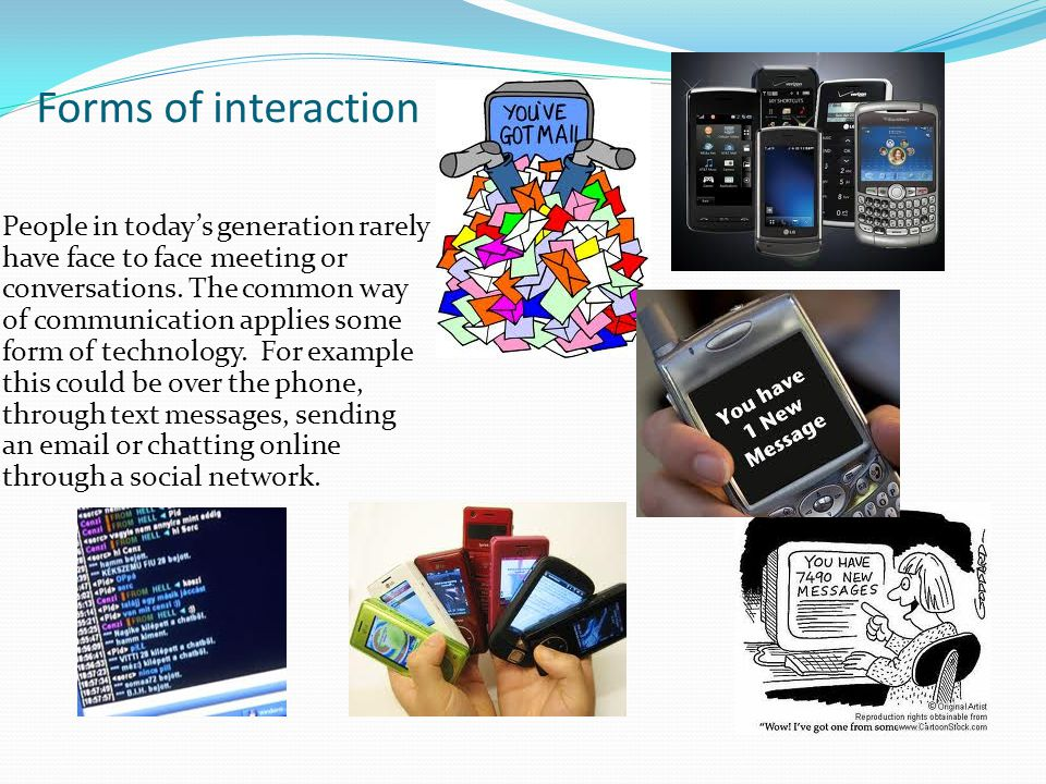 Forms of interaction People in today's generation rarely have face to face meeting or conversations.