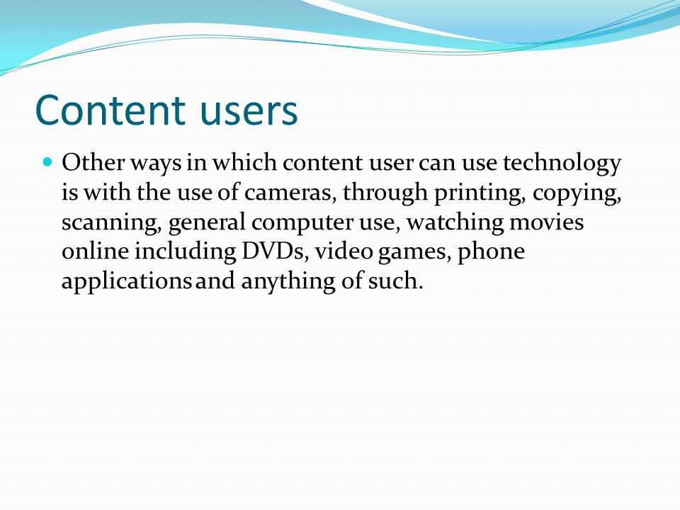 Content users Other ways in which content user can use technology is with the use of cameras, through printing, copying, scanning, general computer us