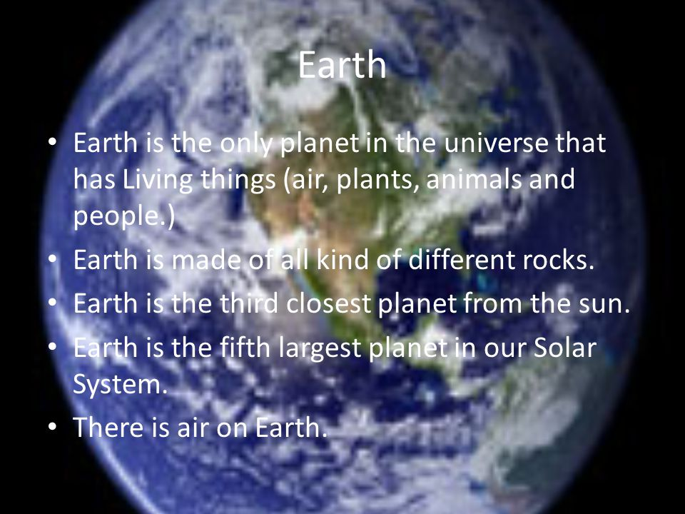 Earth Earth is the only planet in the universe that has Living things (air, plants, animals and people.) Earth is made of all kind of different rocks.