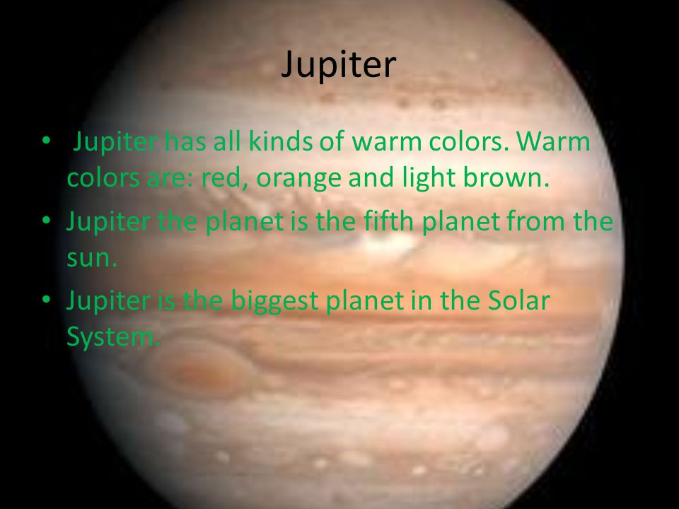 Jupiter Jupiter has all kinds of warm colors. Warm colors are: red, orange and light brown.