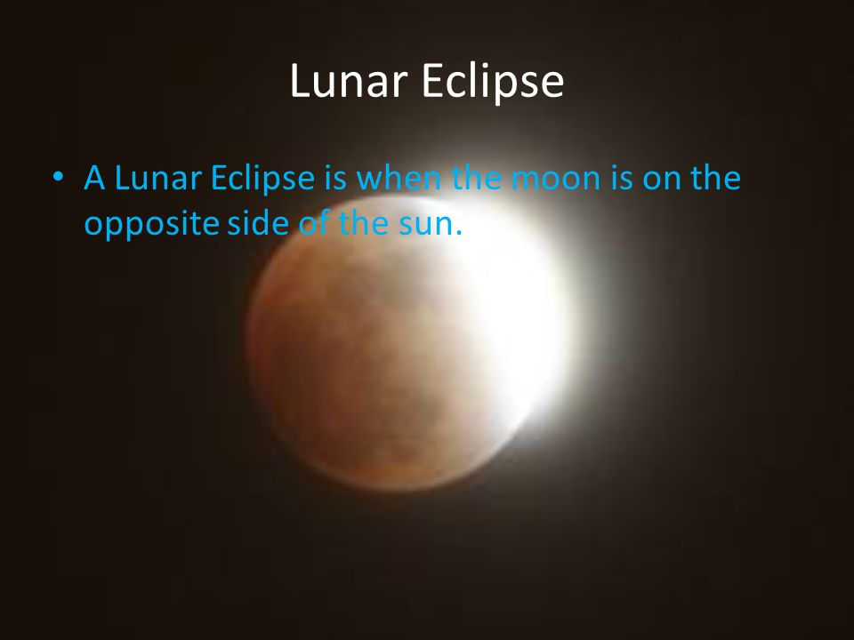 Lunar Eclipse A Lunar Eclipse is when the moon is on the opposite side of the sun.
