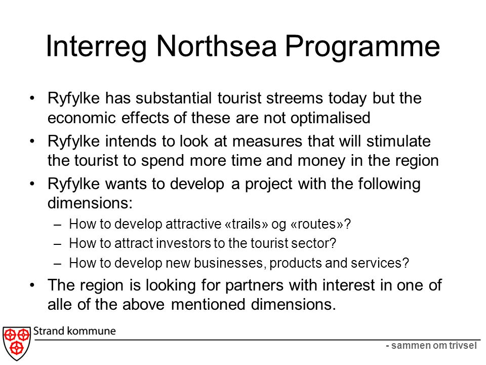 - sammen om trivsel Interreg Northsea Programme Ryfylke has substantial tourist streems today but the economic effects of these are not optimalised Ryfylke intends to look at measures that will stimulate the tourist to spend more time and money in the region Ryfylke wants to develop a project with the following dimensions: –How to develop attractive «trails» og «routes».