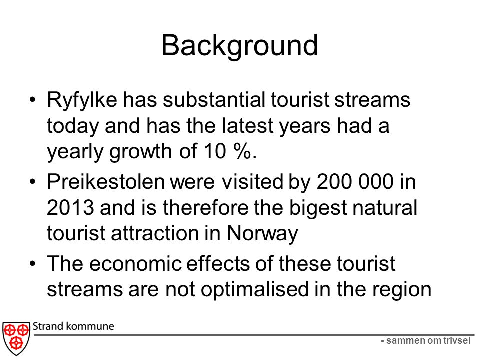 - sammen om trivsel Project idea Ryfylke intends to look at measures that will stimulate the tourist to spend more time and money in the region Objective: How to generate economic growth in the tourist sector Ryfylke wants to develop a project with the following: –How to develop new attractive «trails» og «routes».