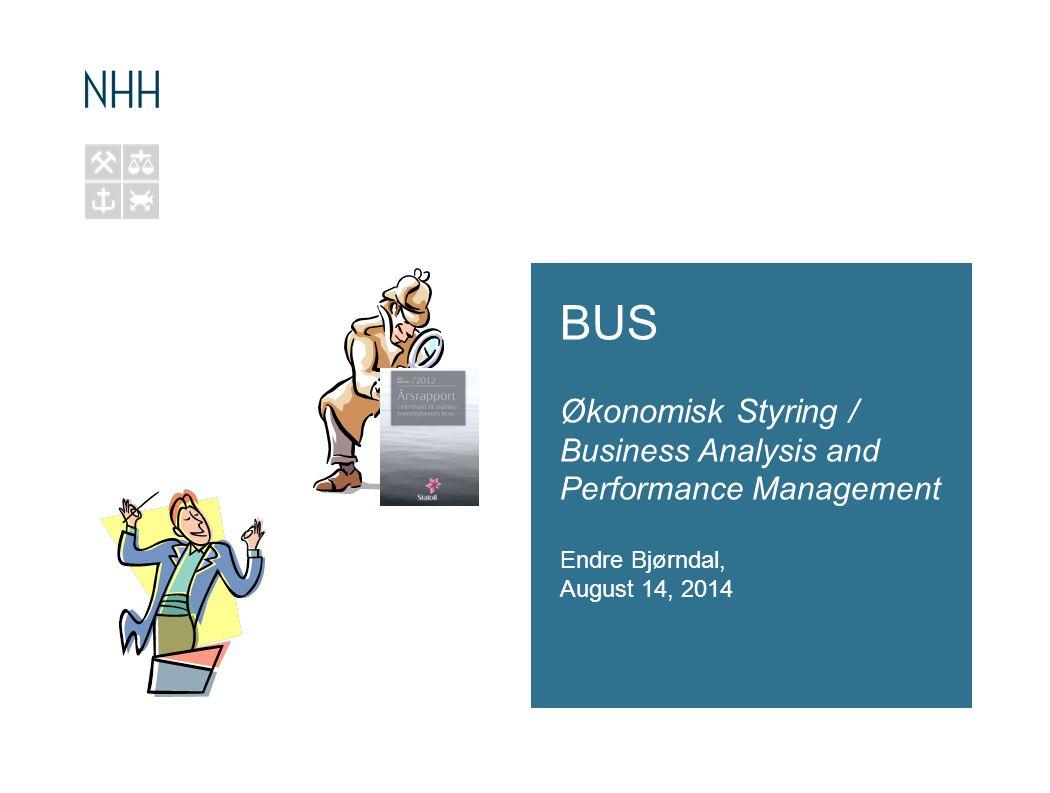 BUS Økonomisk Styring / Business Analysis and Performance Management Endre Bjørndal, August 14, 2014