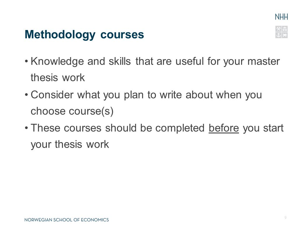 Methodology courses Knowledge and skills that are useful for your master thesis work Consider what you plan to write about when you choose course(s) These courses should be completed before you start your thesis work 9