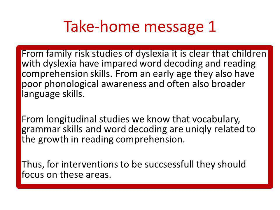 Take-home message 1 From family risk studies of dyslexia it is clear that children with dyslexia have impared word decoding and reading comprehension skills.