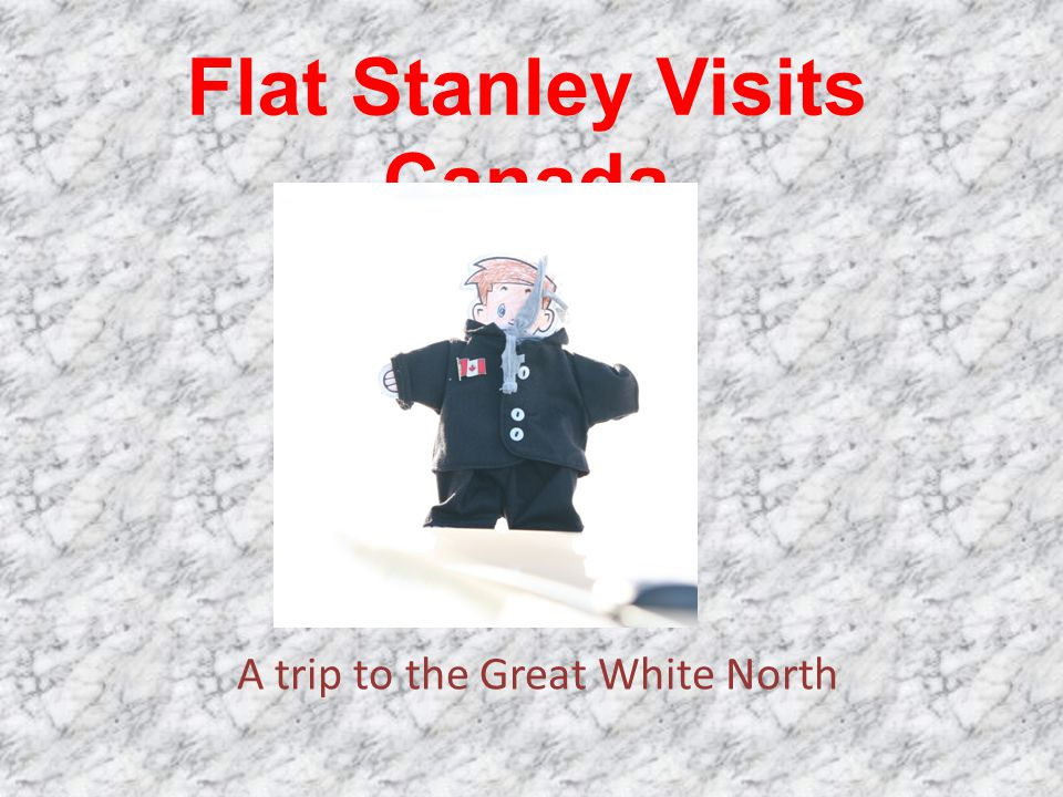 Flat Stanley Visits Canada A trip to the Great White North