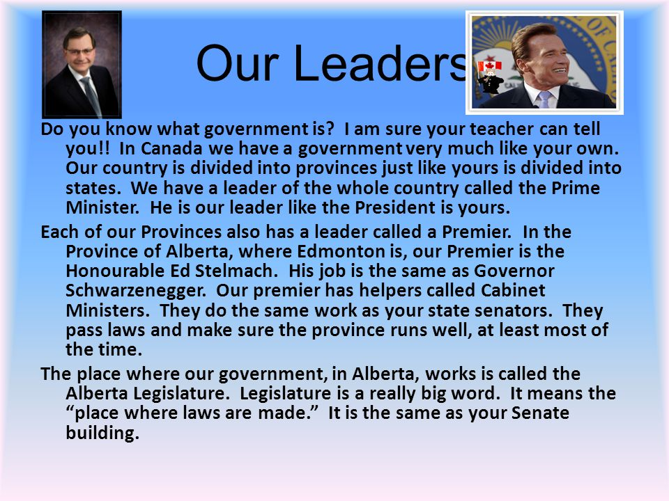 Our Leaders Do you know what government is? I am sure your teacher can tell you!! In Canada we have a government very much like your own. Our country