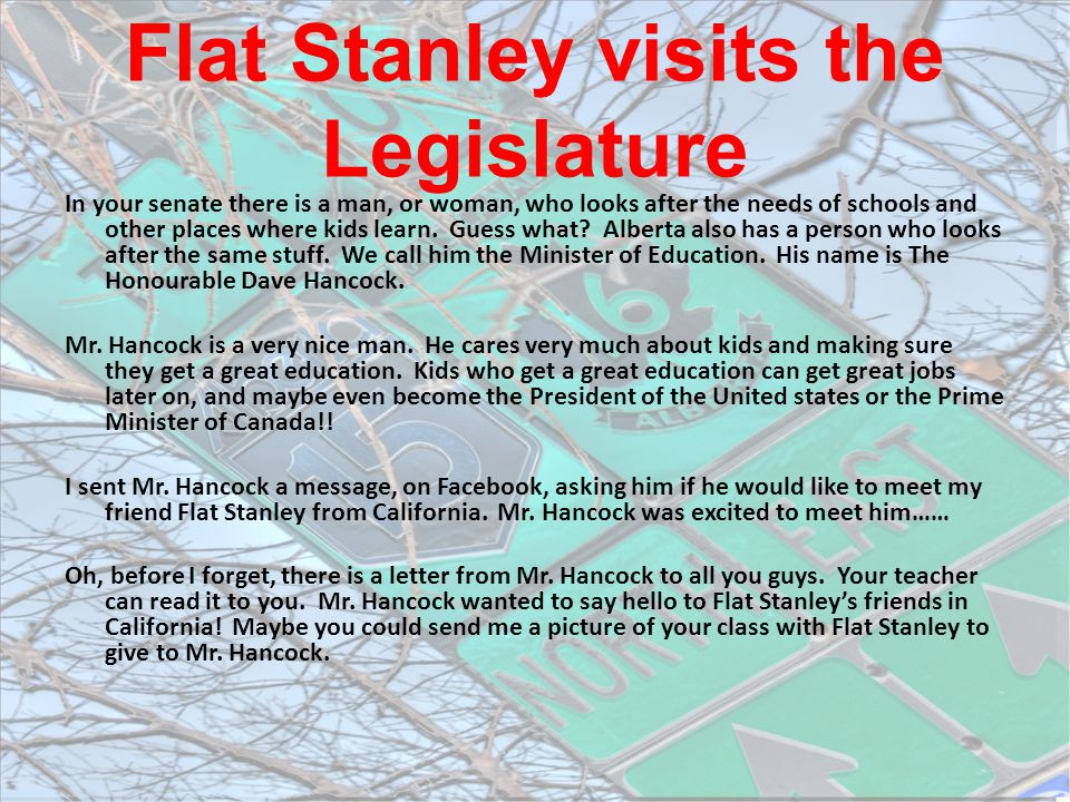 Flat Stanley visits the Legislature In your senate there is a man, or woman, who looks after the needs of schools and other places where kids learn. G