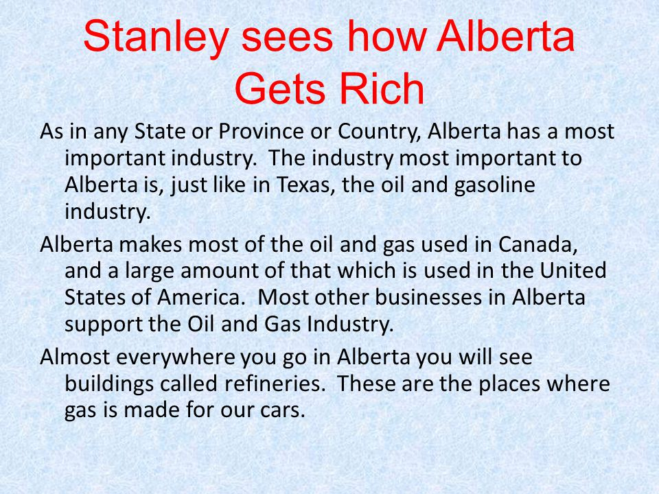 Stanley sees how Alberta Gets Rich As in any State or Province or Country, Alberta has a most important industry. The industry most important to Alber