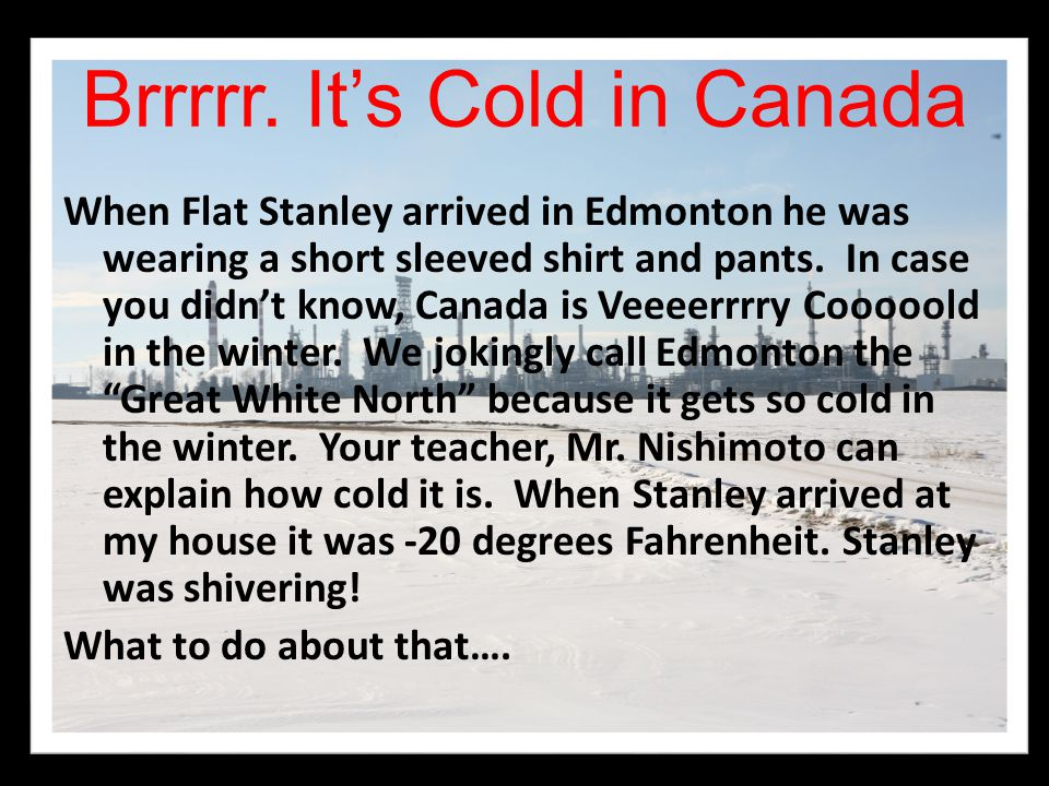 Brrrrr. It's Cold in Canada When Flat Stanley arrived in Edmonton he was wearing a short sleeved shirt and pants. In case you didn't know, Canada is V