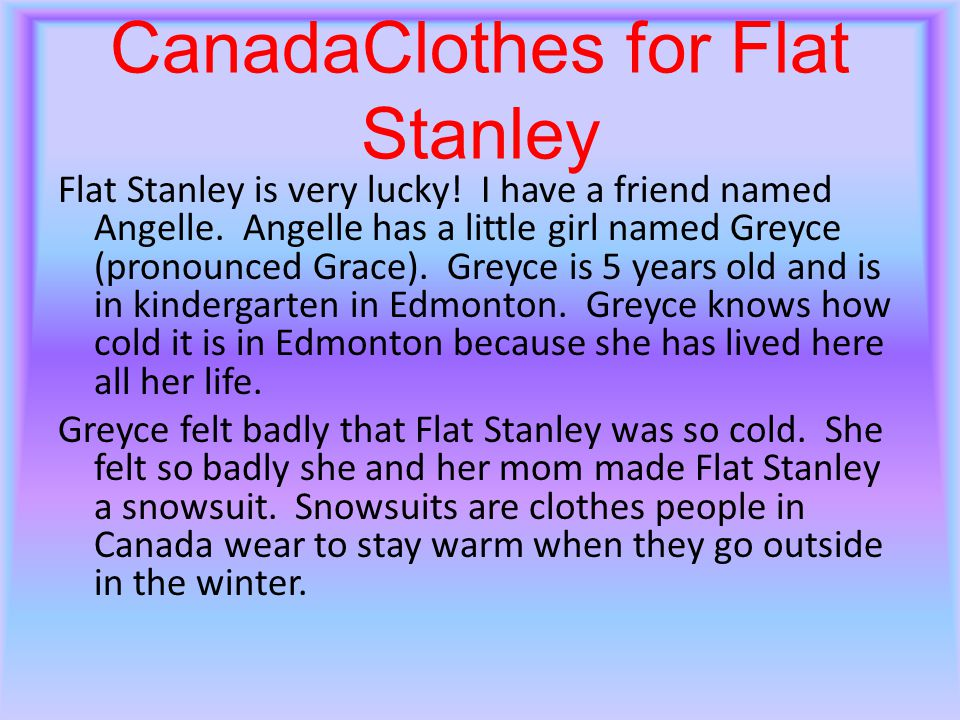 CanadaClothes for Flat Stanley Flat Stanley is very lucky! I have a friend named Angelle. Angelle has a little girl named Greyce (pronounced Grace). G