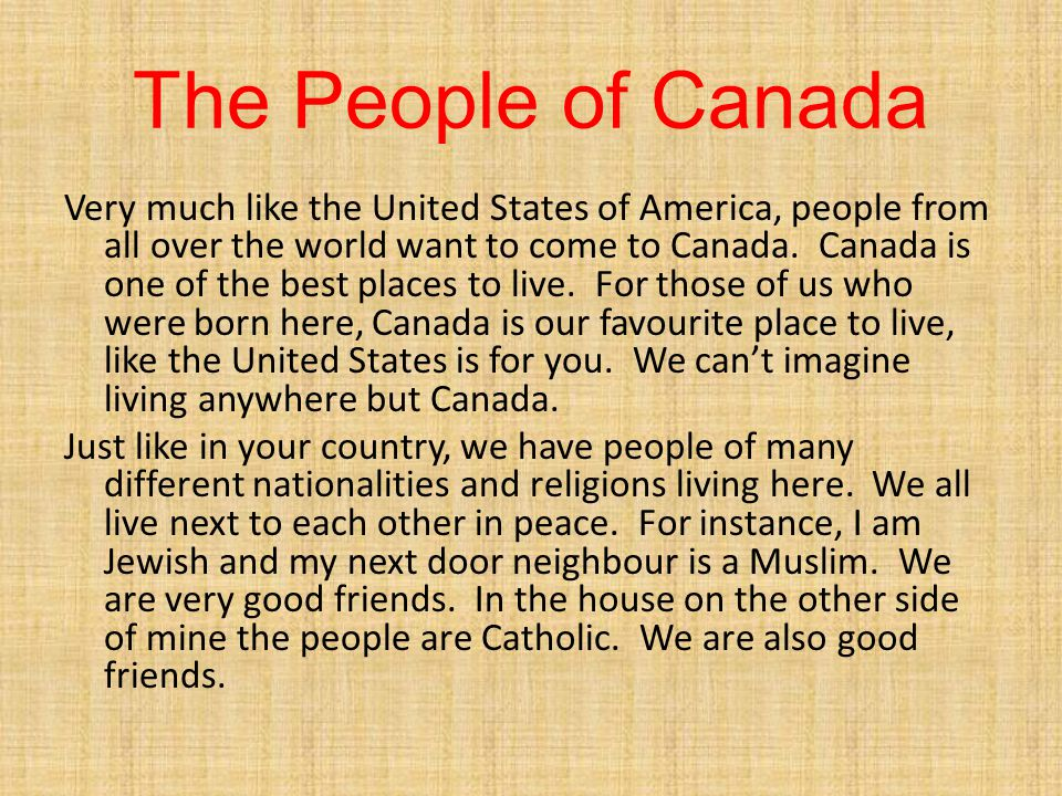 The People of Canada Very much like the United States of America, people from all over the world want to come to Canada. Canada is one of the best pla